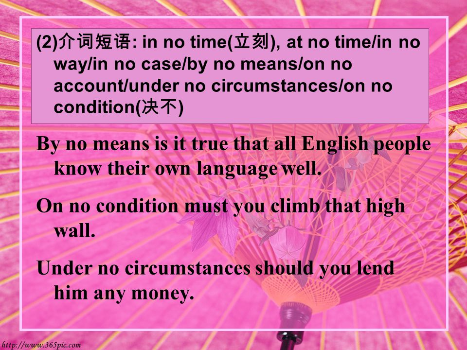 (2) 介词短语 : in no time( 立刻 ), at no time/in no way/in no case/by no means/on no account/under no circumstances/on no condition( 决不 ) By no means is it true that all English people know their own language well.