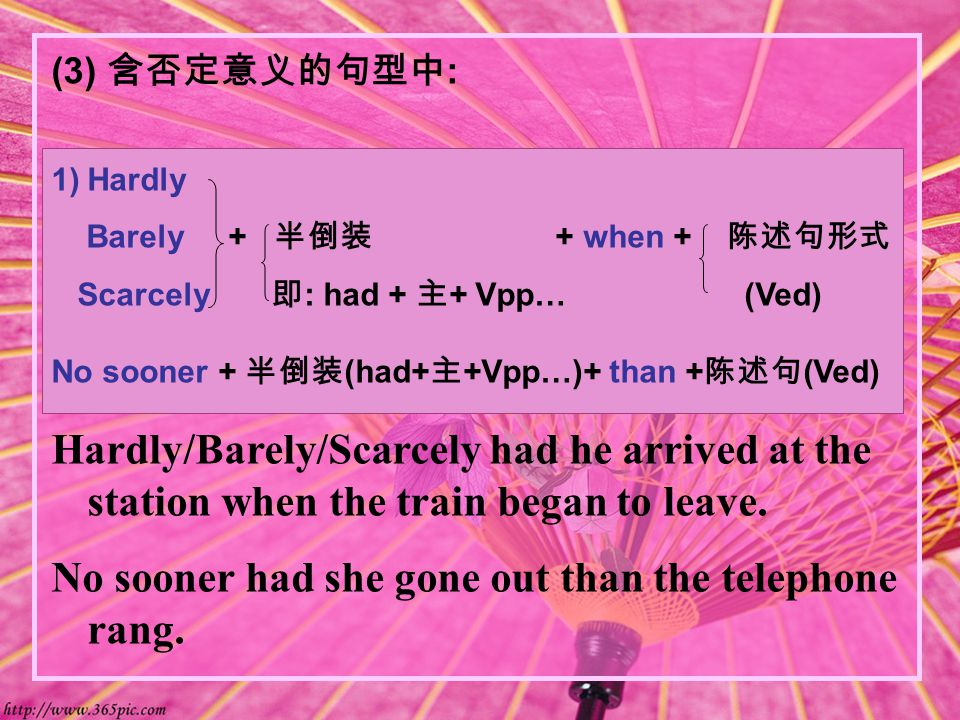 (3) 含否定意义的句型中 : 1)Hardly Barely + 半倒装 + when + 陈述句形式 Scarcely 即 : had + 主 + Vpp… (Ved) No sooner + 半倒装 (had+ 主 +Vpp…)+ than + 陈述句 (Ved) Hardly/Barely/Scarcely had he arrived at the station when the train began to leave.