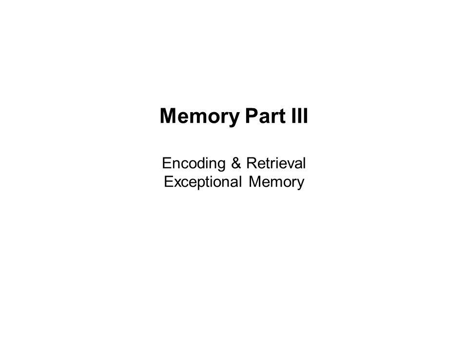 Memory Part III Encoding & Retrieval Exceptional Memory