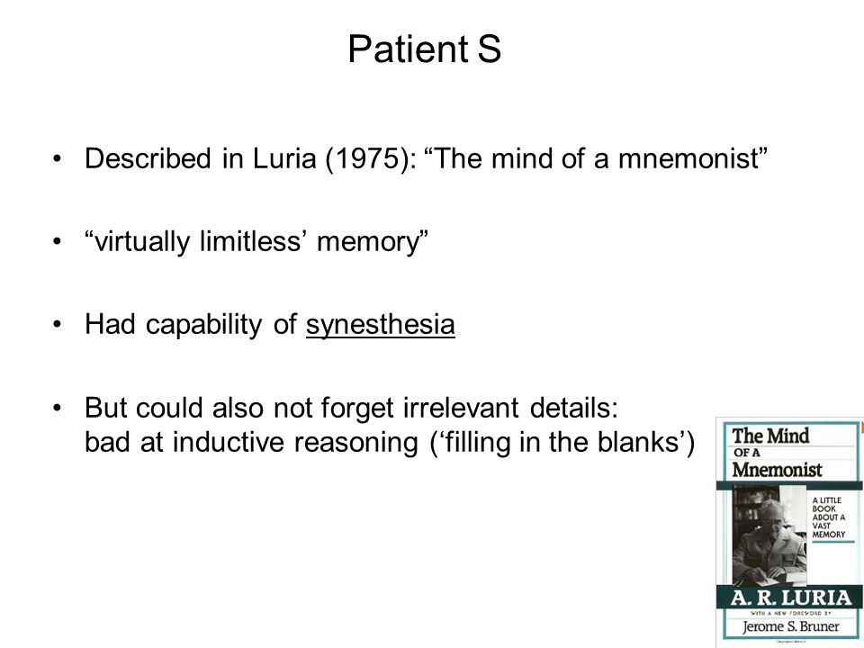 """Patient S Described in Luria (1975): """"The mind of a mnemonist"""" """"virtually limitless' memory"""" Had capability of synesthesia But could also not forget i"""