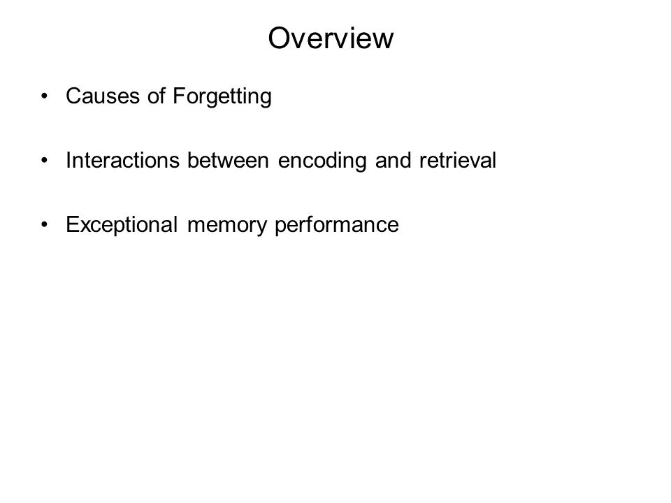 Overview Causes of Forgetting Interactions between encoding and retrieval Exceptional memory performance