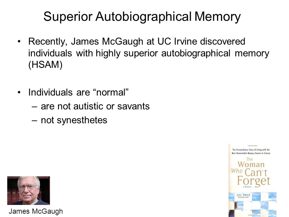 Superior Autobiographical Memory Recently, James McGaugh at UC Irvine discovered individuals with highly superior autobiographical memory (HSAM) Individuals are normal –are not autistic or savants –not synesthetes James McGaugh