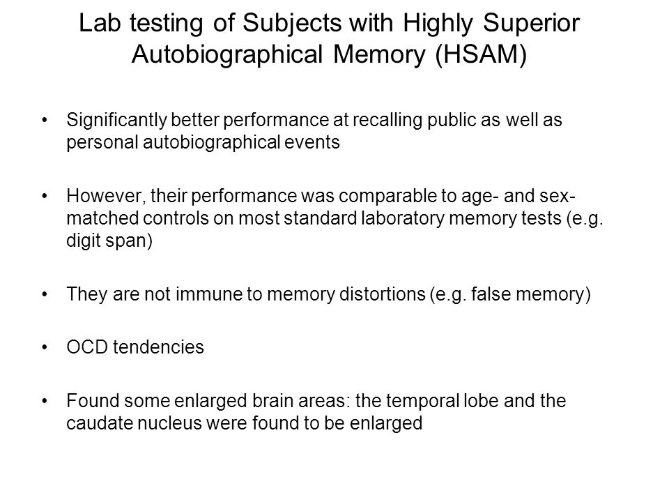 Lab testing of Subjects with Highly Superior Autobiographical Memory (HSAM) Significantly better performance at recalling public as well as personal autobiographical events However, their performance was comparable to age- and sex- matched controls on most standard laboratory memory tests (e.g.