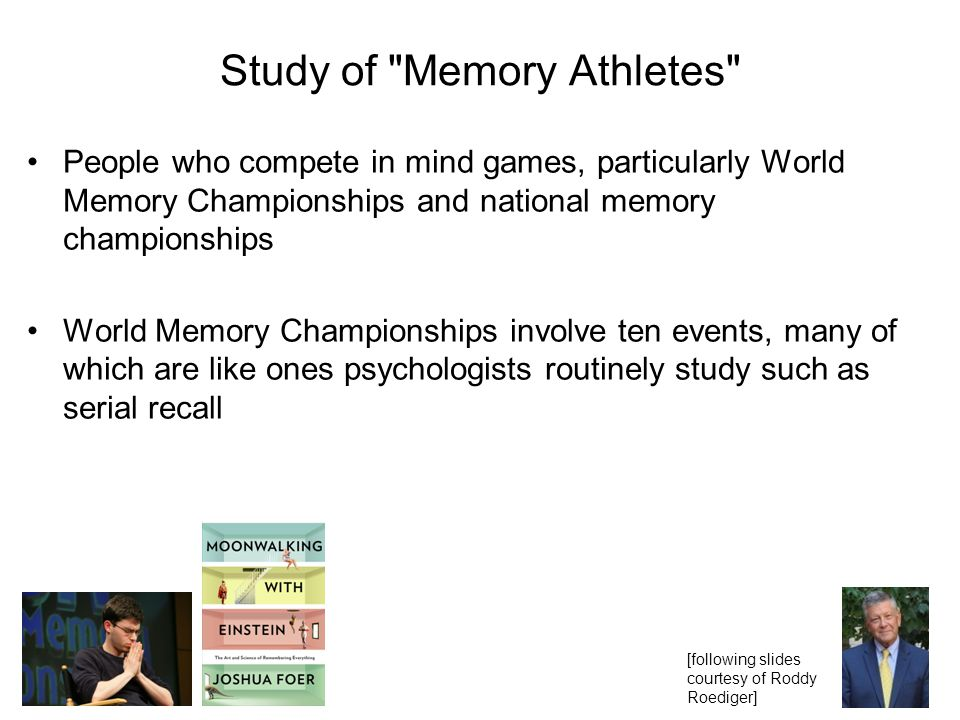 Study of Memory Athletes People who compete in mind games, particularly World Memory Championships and national memory championships World Memory Championships involve ten events, many of which are like ones psychologists routinely study such as serial recall [following slides courtesy of Roddy Roediger]