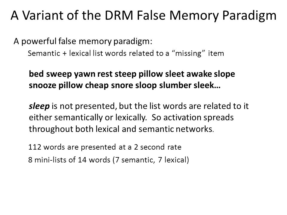 A Variant of the DRM False Memory Paradigm A powerful false memory paradigm: Semantic + lexical list words related to a missing item bed sweep yawn rest steep pillow sleet awake slope snooze pillow cheap snore sloop slumber sleek… 112 words are presented at a 2 second rate 8 mini-lists of 14 words (7 semantic, 7 lexical) sleep is not presented, but the list words are related to it either semantically or lexically.