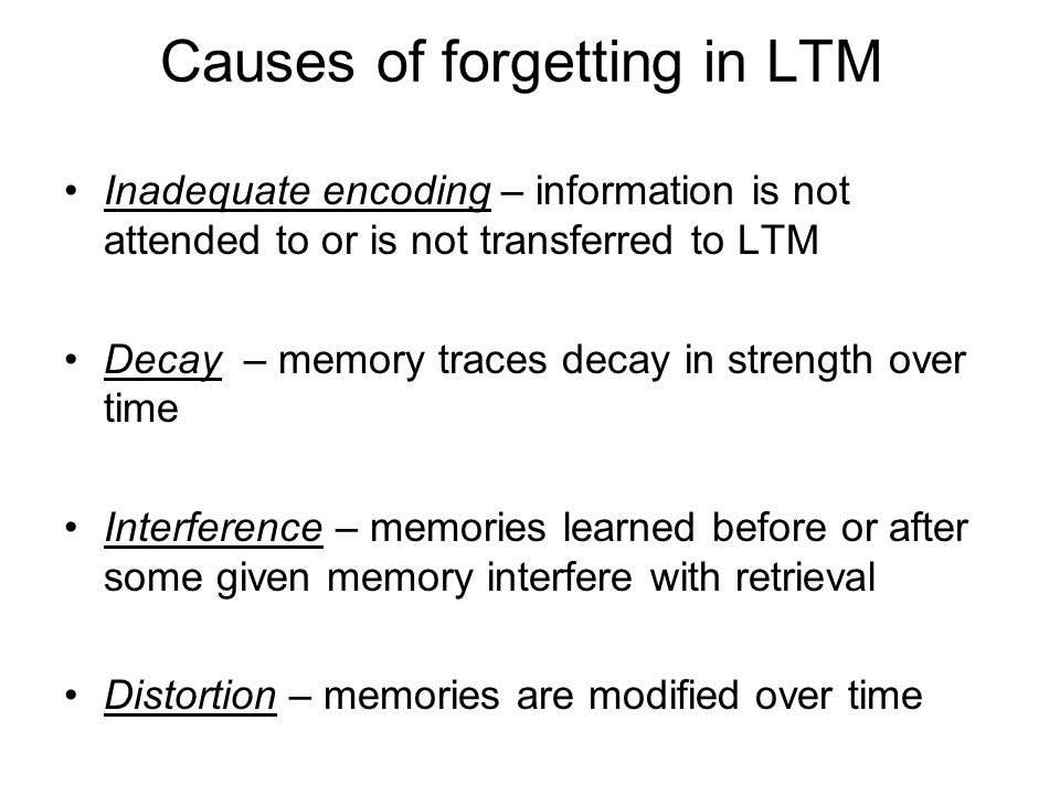 Causes of forgetting in LTM Inadequate encoding – information is not attended to or is not transferred to LTM Decay – memory traces decay in strength over time Interference – memories learned before or after some given memory interfere with retrieval Distortion – memories are modified over time