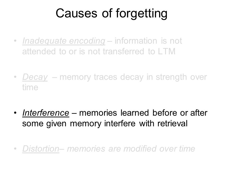 Causes of forgetting Inadequate encoding – information is not attended to or is not transferred to LTM Decay – memory traces decay in strength over ti