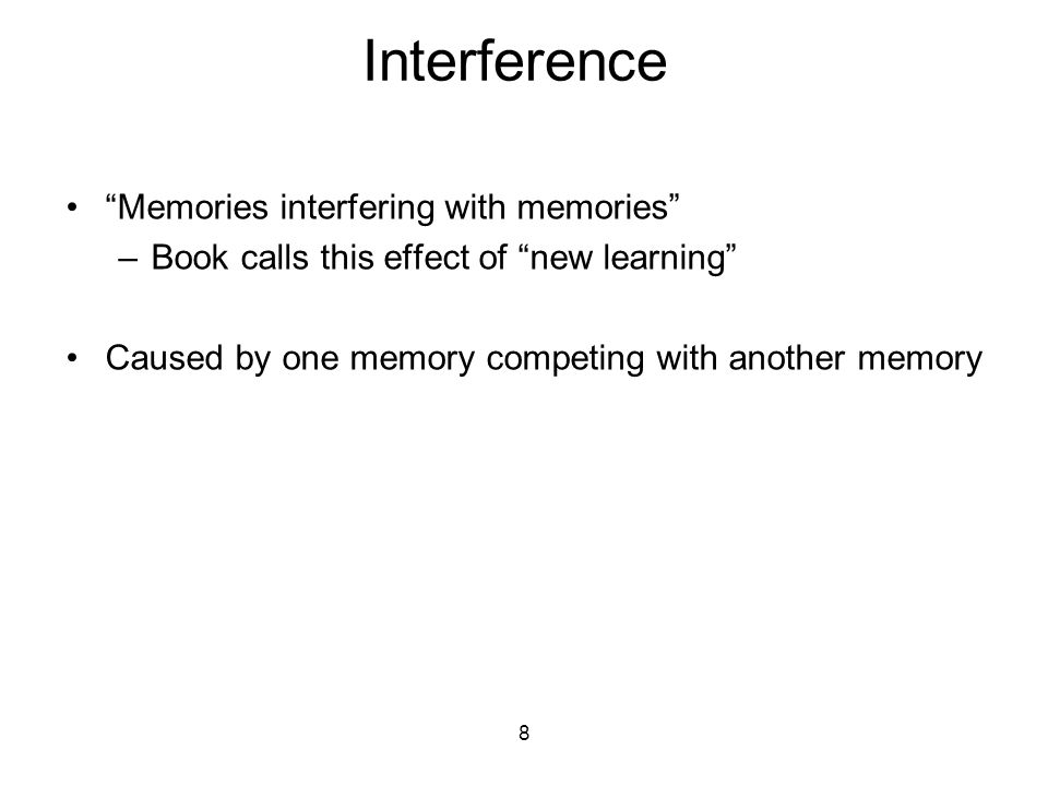 Interference Memories interfering with memories –Book calls this effect of new learning Caused by one memory competing with another memory 8