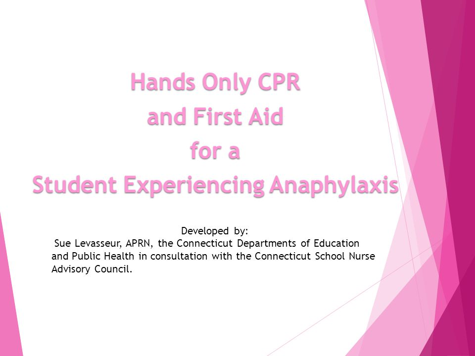 Hands Only CPR and First Aid for a Student Experiencing Anaphylaxis Developed by: Sue Levasseur, APRN, the Connecticut Departments of Education and Public Health in consultation with the Connecticut School Nurse Advisory Council.