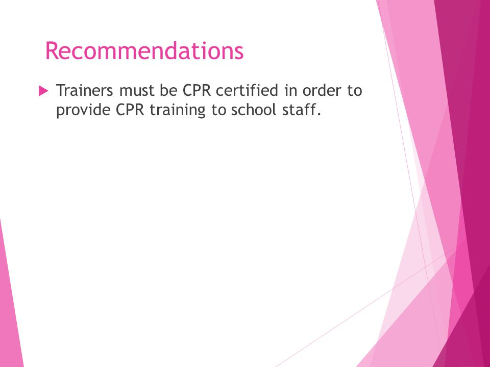 Recommendations  Trainers must be CPR certified in order to provide CPR training to school staff.