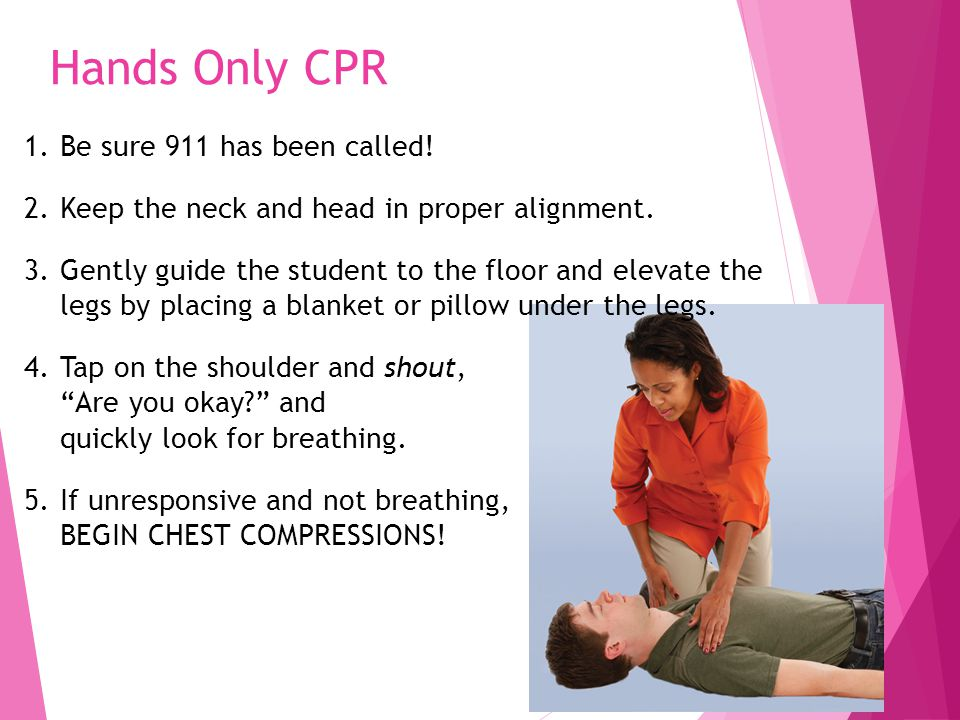 Hands Only CPR 1.Be sure 911 has been called! 2.Keep the neck and head in proper alignment. 3.Gently guide the student to the floor and elevate the le