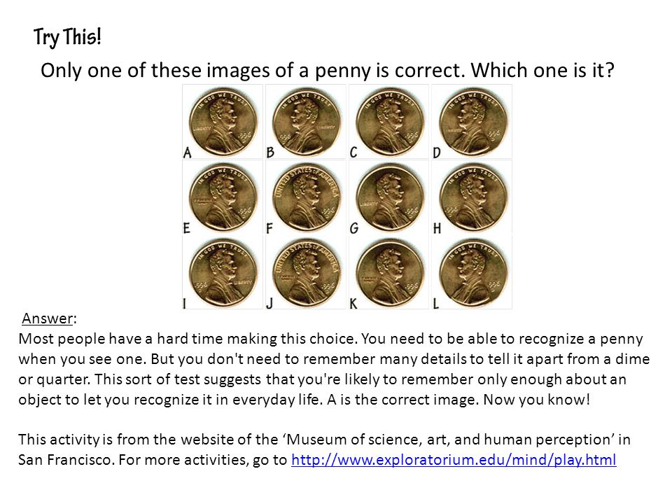 Only one of these images of a penny is correct. Which one is it? Answer: Most people have a hard time making this choice. You need to be able to recog