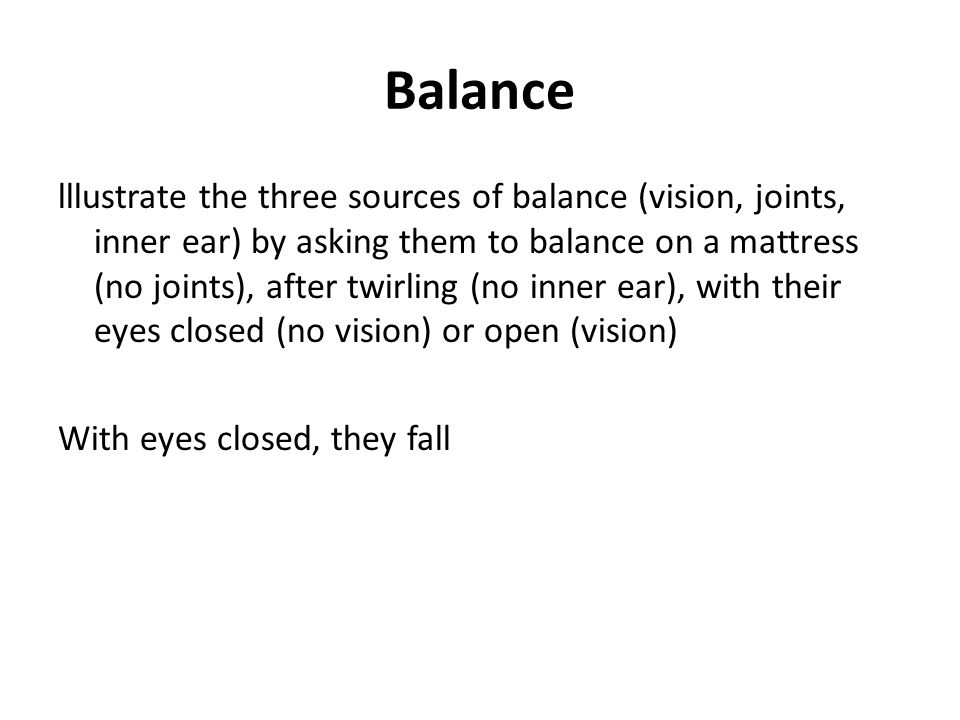 Balance lllustrate the three sources of balance (vision, joints, inner ear) by asking them to balance on a mattress (no joints), after twirling (no in