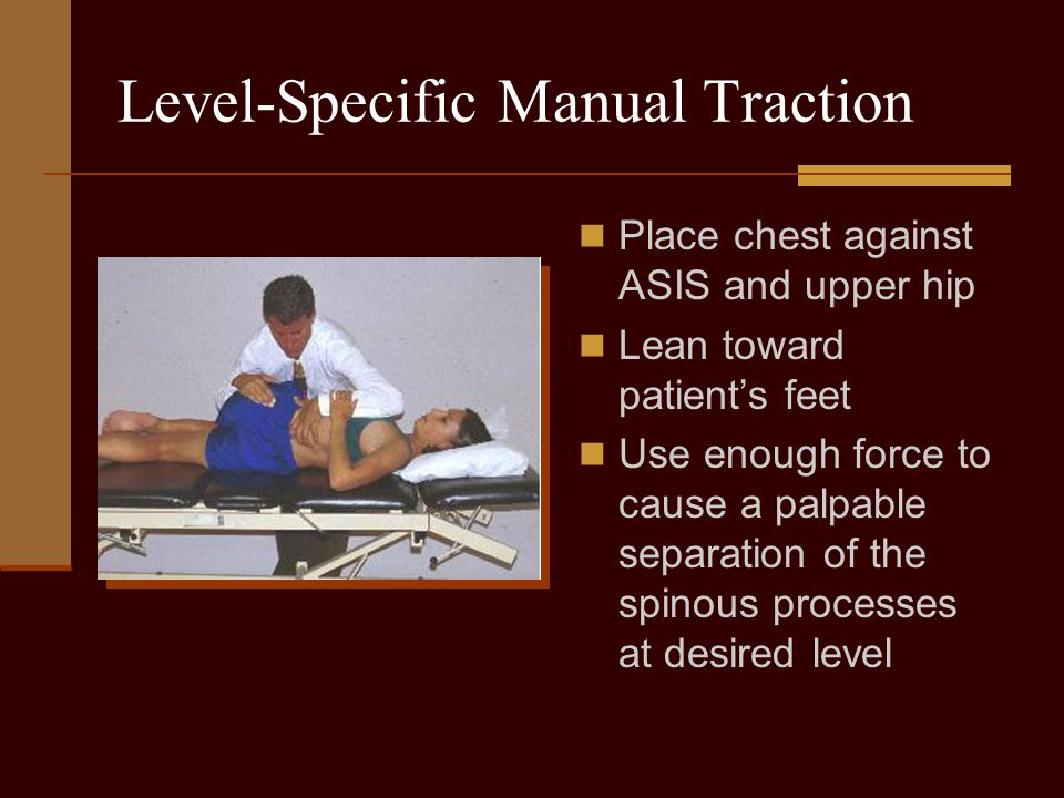 Level-Specific Manual Traction Place chest against ASIS and upper hip Lean toward patient's feet Use enough force to cause a palpable separation of th