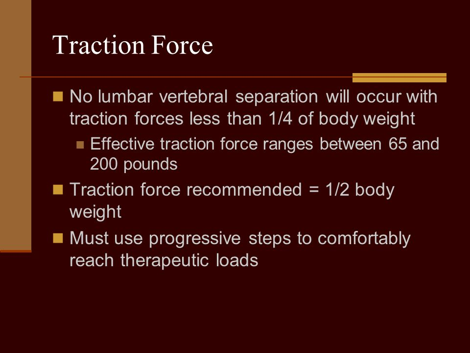 Traction Force No lumbar vertebral separation will occur with traction forces less than 1/4 of body weight Effective traction force ranges between 65