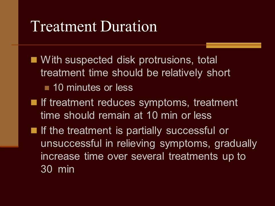 Treatment Duration With suspected disk protrusions, total treatment time should be relatively short 10 minutes or less If treatment reduces symptoms,