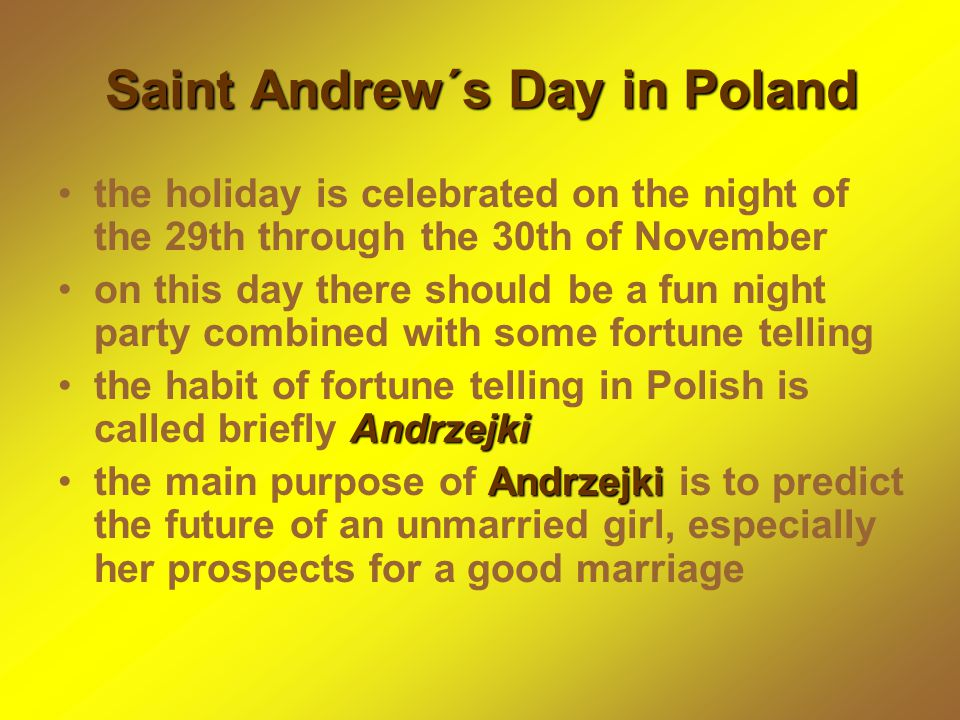 Saint Andrew´s Day in Poland the holiday is celebrated on the night of the 29th through the 30th of November on this day there should be a fun night party combined with some fortune telling Andrzejkithe habit of fortune telling in Polish is called briefly Andrzejki Andrzejkithe main purpose of Andrzejki is to predict the future of an unmarried girl, especially her prospects for a good marriage