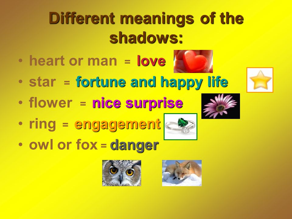 Different meanings of the shadows: loveheart or man = love fortune and happy lifestar = fortune and happy life nice surpriseflower = nice surprise engagementring = engagement dangerowl or fox = danger
