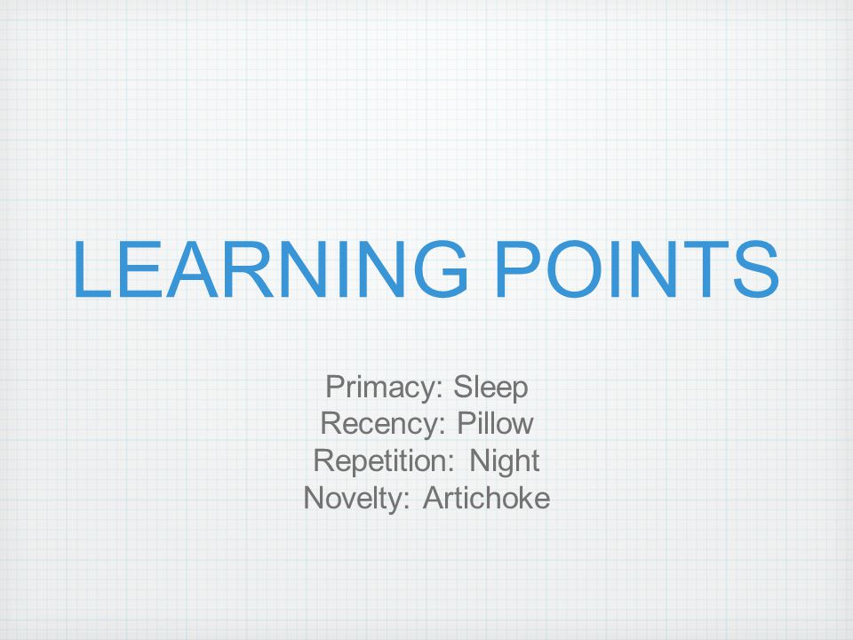 LEARNING POINTS Primacy: Sleep Recency: Pillow Repetition: Night