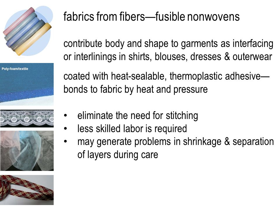 fabrics from fibers—fusible nonwovens contribute body and shape to garments as interfacing or interlinings in shirts, blouses, dresses & outerwear coated with heat-sealable, thermoplastic adhesive— bonds to fabric by heat and pressure eliminate the need for stitching less skilled labor is required may generate problems in shrinkage & separation of layers during care