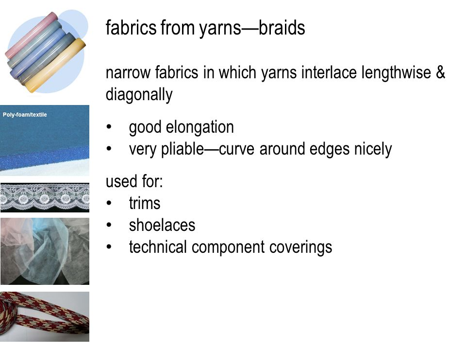 fabrics from yarns—braids narrow fabrics in which yarns interlace lengthwise & diagonally good elongation very pliable—curve around edges nicely used