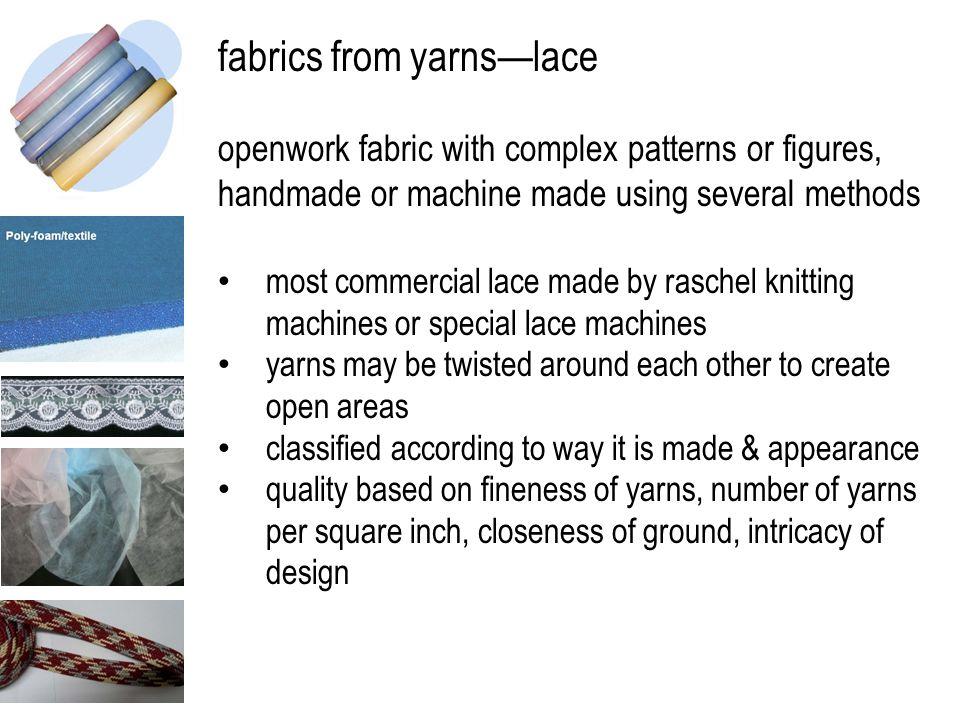 fabrics from yarns—lace openwork fabric with complex patterns or figures, handmade or machine made using several methods most commercial lace made by raschel knitting machines or special lace machines yarns may be twisted around each other to create open areas classified according to way it is made & appearance quality based on fineness of yarns, number of yarns per square inch, closeness of ground, intricacy of design