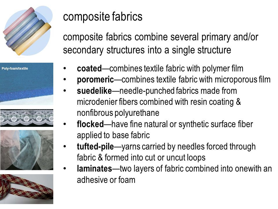 composite fabrics composite fabrics combine several primary and/or secondary structures into a single structure coated —combines textile fabric with polymer film poromeric —combines textile fabric with microporous film suedelike —needle-punched fabrics made from microdenier fibers combined with resin coating & nonfibrous polyurethane flocked —have fine natural or synthetic surface fiber applied to base fabric tufted-pile —yarns carried by needles forced through fabric & formed into cut or uncut loops laminates —two layers of fabric combined into onewith an adhesive or foam