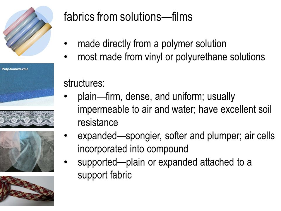 fabrics from solutions—films made directly from a polymer solution most made from vinyl or polyurethane solutions structures: plain—firm, dense, and uniform; usually impermeable to air and water; have excellent soil resistance expanded—spongier, softer and plumper; air cells incorporated into compound supported—plain or expanded attached to a support fabric