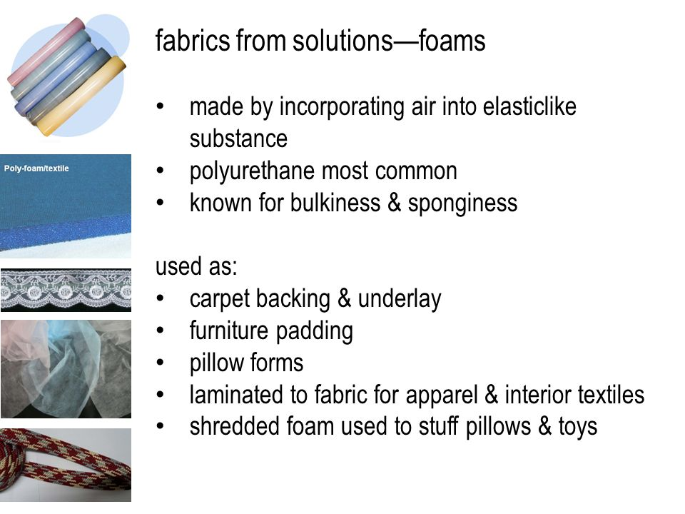 fabrics from solutions—foams made by incorporating air into elasticlike substance polyurethane most common known for bulkiness & sponginess used as: c