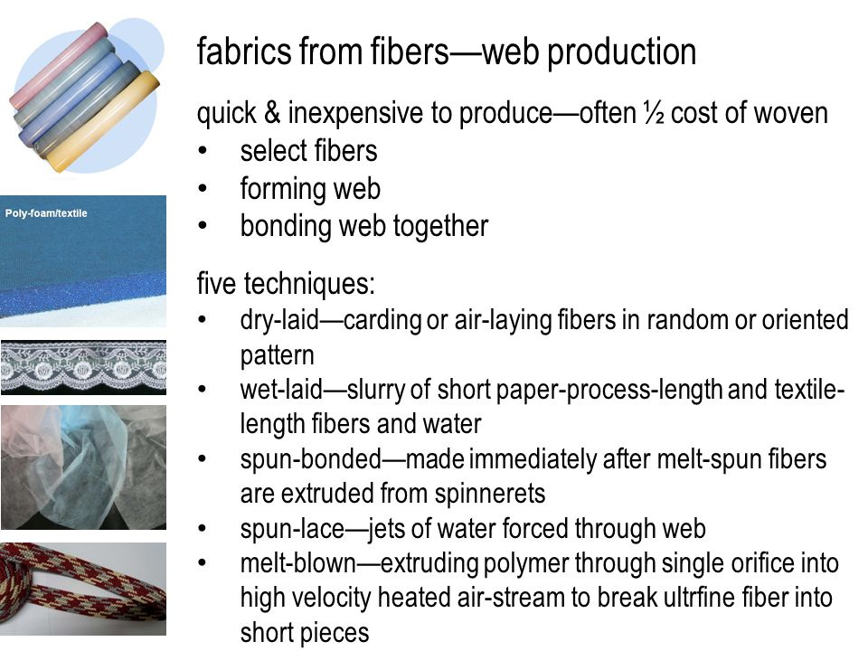 fabrics from fibers—web production quick & inexpensive to produce—often ½ cost of woven select fibers forming web bonding web together five techniques: dry-laid—carding or air-laying fibers in random or oriented pattern wet-laid—slurry of short paper-process-length and textile- length fibers and water spun-bonded—made immediately after melt-spun fibers are extruded from spinnerets spun-lace—jets of water forced through web melt-blown—extruding polymer through single orifice into high velocity heated air-stream to break ultrfine fiber into short pieces