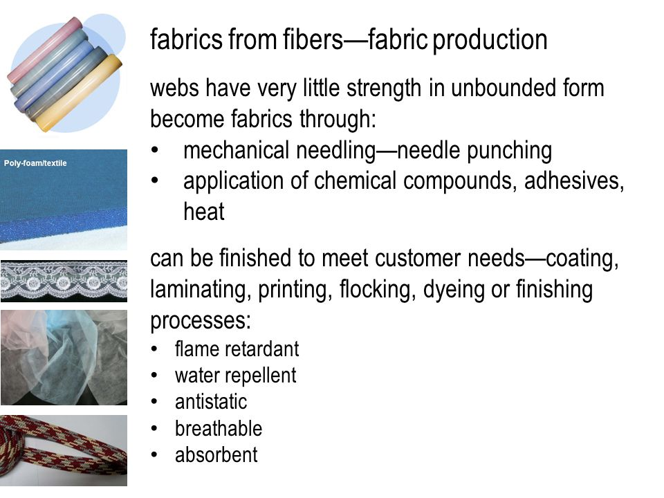 fabrics from fibers—fabric production webs have very little strength in unbounded form become fabrics through: mechanical needling—needle punching application of chemical compounds, adhesives, heat can be finished to meet customer needs—coating, laminating, printing, flocking, dyeing or finishing processes: flame retardant water repellent antistatic breathable absorbent