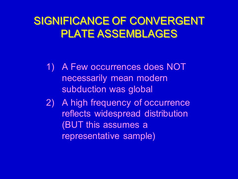 SIGNIFICANCE OF CONVERGENT PLATE ASSEMBLAGES 1)A Few occurrences does NOT necessarily mean modern subduction was global 2)A high frequency of occurrence reflects widespread distribution (BUT this assumes a representative sample)