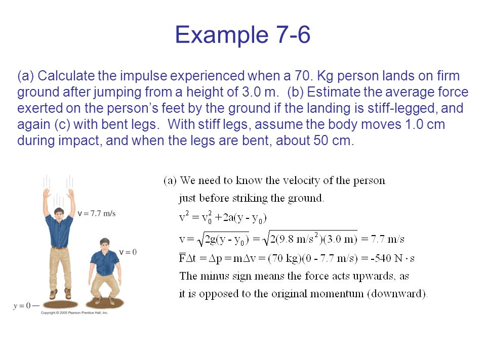 Example 7-6 (a) Calculate the impulse experienced when a 70. Kg person lands on firm ground after jumping from a height of 3.0 m. (b) Estimate the ave