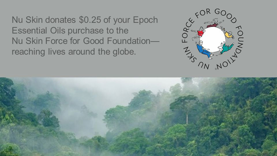Nu Skin donates $0.25 of your Epoch Essential Oils purchase to the Nu Skin Force for Good Foundation— reaching lives around the globe.