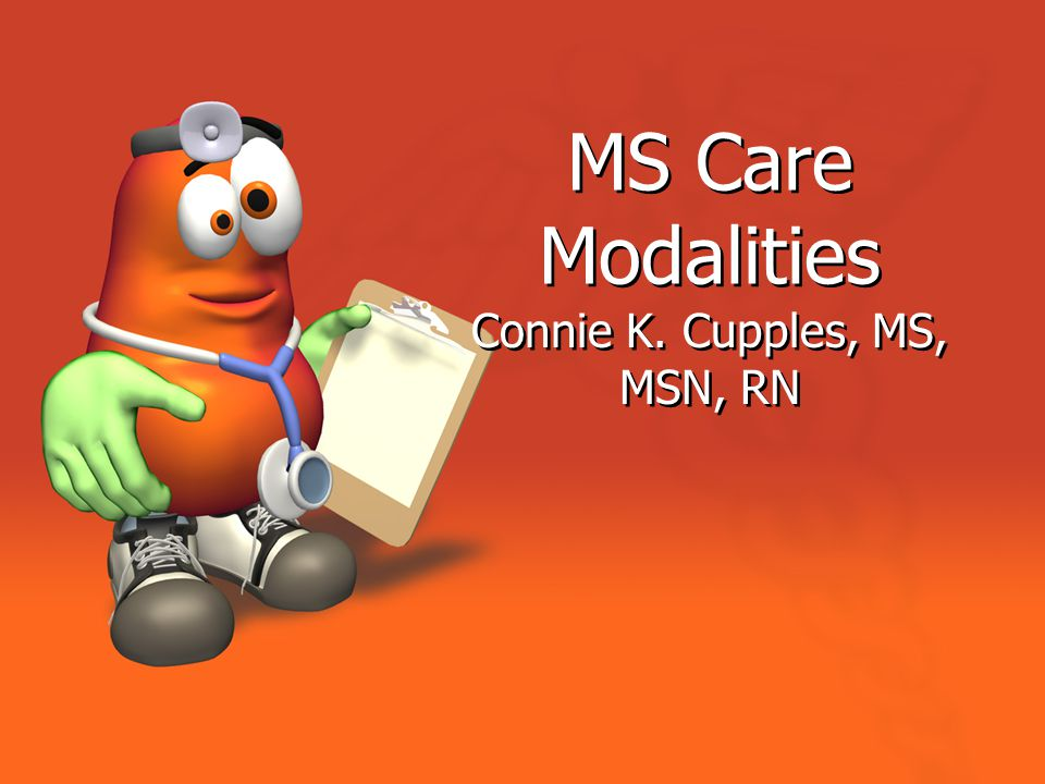 MS Care Modalities Connie K. Cupples, MS, MSN, RN