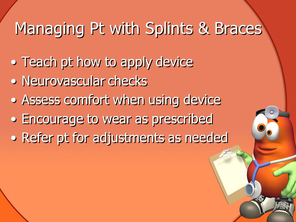Managing Pt with Splints & Braces Teach pt how to apply device Neurovascular checks Assess comfort when using device Encourage to wear as prescribed Refer pt for adjustments as needed Teach pt how to apply device Neurovascular checks Assess comfort when using device Encourage to wear as prescribed Refer pt for adjustments as needed