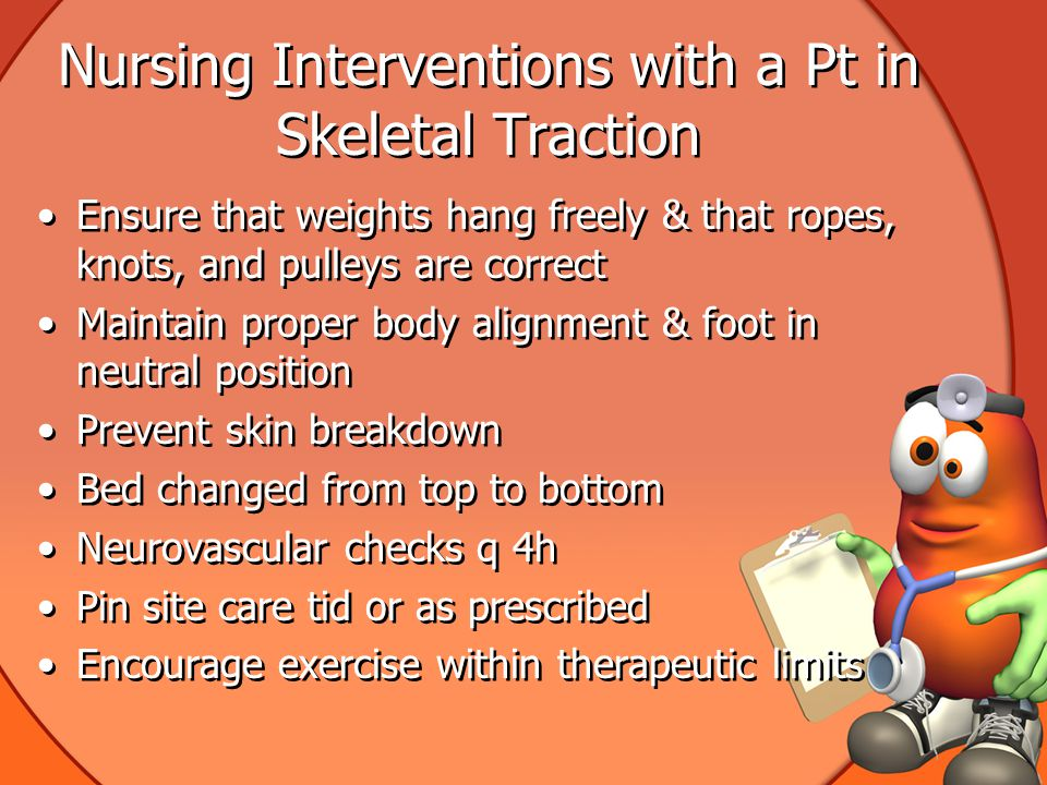 Nursing Interventions with a Pt in Skeletal Traction Ensure that weights hang freely & that ropes, knots, and pulleys are correct Maintain proper body alignment & foot in neutral position Prevent skin breakdown Bed changed from top to bottom Neurovascular checks q 4h Pin site care tid or as prescribed Encourage exercise within therapeutic limits Ensure that weights hang freely & that ropes, knots, and pulleys are correct Maintain proper body alignment & foot in neutral position Prevent skin breakdown Bed changed from top to bottom Neurovascular checks q 4h Pin site care tid or as prescribed Encourage exercise within therapeutic limits