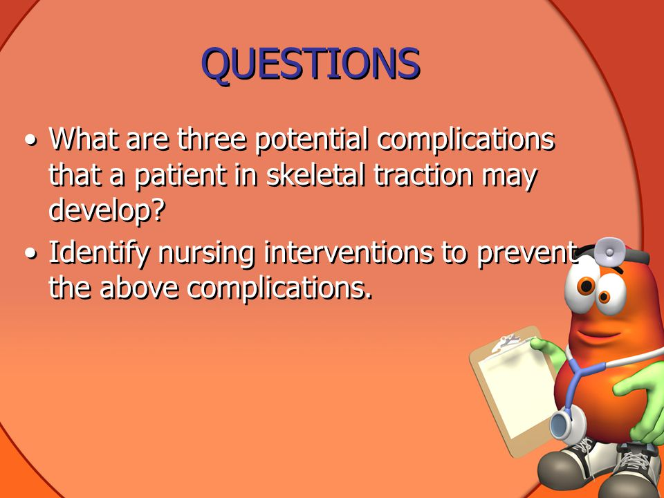 QUESTIONS What are three potential complications that a patient in skeletal traction may develop.