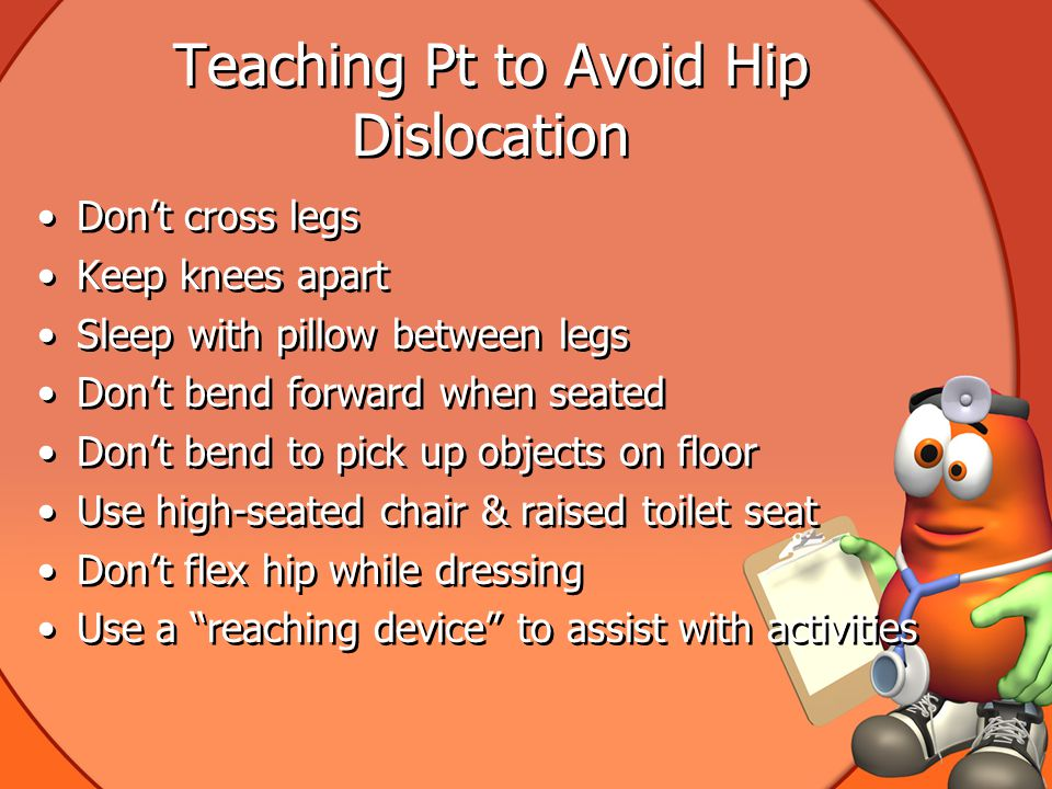 Teaching Pt to Avoid Hip Dislocation Don't cross legs Keep knees apart Sleep with pillow between legs Don't bend forward when seated Don't bend to pick up objects on floor Use high-seated chair & raised toilet seat Don't flex hip while dressing Use a reaching device to assist with activities Don't cross legs Keep knees apart Sleep with pillow between legs Don't bend forward when seated Don't bend to pick up objects on floor Use high-seated chair & raised toilet seat Don't flex hip while dressing Use a reaching device to assist with activities