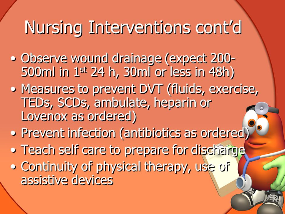 Nursing Interventions cont'd Observe wound drainage (expect 200- 500ml in 1 st 24 h, 30ml or less in 48h) Measures to prevent DVT (fluids, exercise, TEDs, SCDs, ambulate, heparin or Lovenox as ordered) Prevent infection (antibiotics as ordered) Teach self care to prepare for discharge Continuity of physical therapy, use of assistive devices Observe wound drainage (expect 200- 500ml in 1 st 24 h, 30ml or less in 48h) Measures to prevent DVT (fluids, exercise, TEDs, SCDs, ambulate, heparin or Lovenox as ordered) Prevent infection (antibiotics as ordered) Teach self care to prepare for discharge Continuity of physical therapy, use of assistive devices