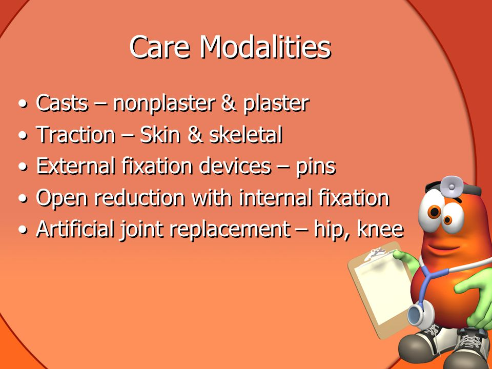 Care Modalities Casts – nonplaster & plaster Traction – Skin & skeletal External fixation devices – pins Open reduction with internal fixation Artificial joint replacement – hip, knee Casts – nonplaster & plaster Traction – Skin & skeletal External fixation devices – pins Open reduction with internal fixation Artificial joint replacement – hip, knee