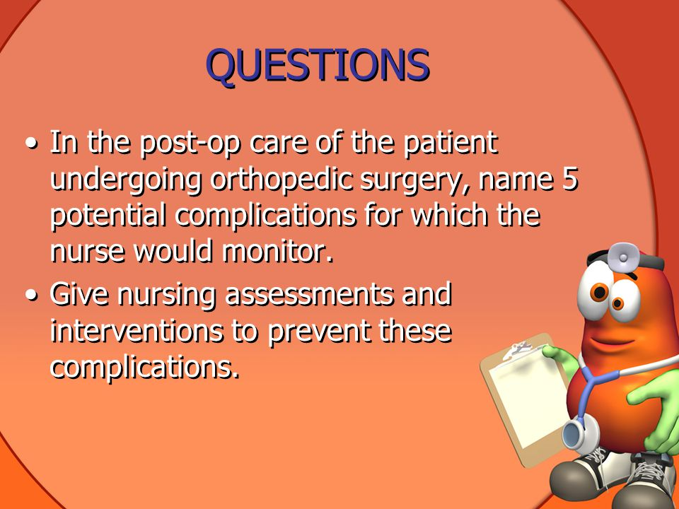 QUESTIONS In the post-op care of the patient undergoing orthopedic surgery, name 5 potential complications for which the nurse would monitor.