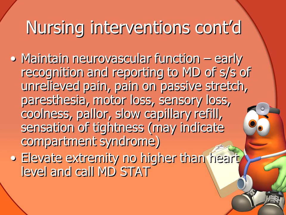 Nursing interventions cont'd Maintain neurovascular function – early recognition and reporting to MD of s/s of unrelieved pain, pain on passive stretch, paresthesia, motor loss, sensory loss, coolness, pallor, slow capillary refill, sensation of tightness (may indicate compartment syndrome) Elevate extremity no higher than heart level and call MD STAT Maintain neurovascular function – early recognition and reporting to MD of s/s of unrelieved pain, pain on passive stretch, paresthesia, motor loss, sensory loss, coolness, pallor, slow capillary refill, sensation of tightness (may indicate compartment syndrome) Elevate extremity no higher than heart level and call MD STAT