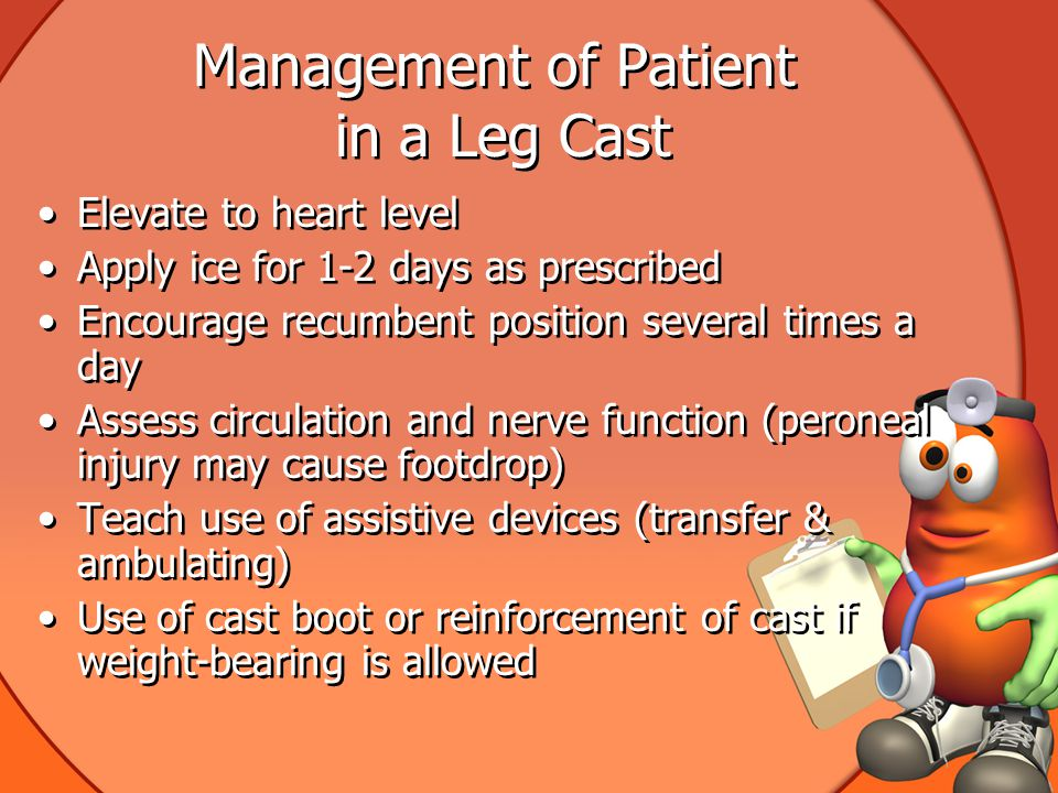 Management of Patient in a Leg Cast Elevate to heart level Apply ice for 1-2 days as prescribed Encourage recumbent position several times a day Assess circulation and nerve function (peroneal injury may cause footdrop) Teach use of assistive devices (transfer & ambulating) Use of cast boot or reinforcement of cast if weight-bearing is allowed Elevate to heart level Apply ice for 1-2 days as prescribed Encourage recumbent position several times a day Assess circulation and nerve function (peroneal injury may cause footdrop) Teach use of assistive devices (transfer & ambulating) Use of cast boot or reinforcement of cast if weight-bearing is allowed