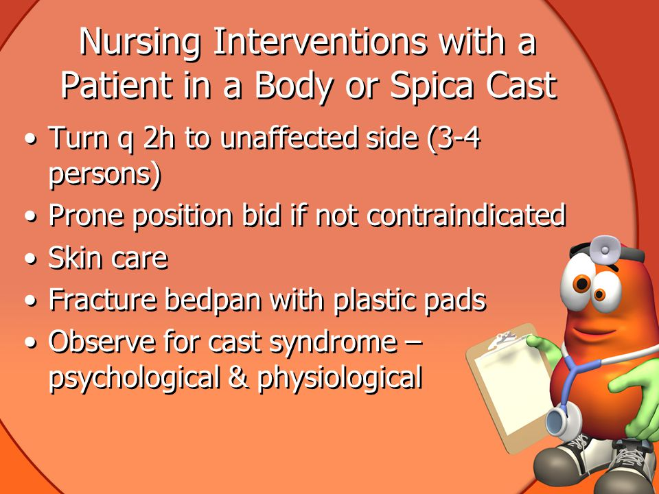 Nursing Interventions with a Patient in a Body or Spica Cast Turn q 2h to unaffected side (3-4 persons) Prone position bid if not contraindicated Skin care Fracture bedpan with plastic pads Observe for cast syndrome – psychological & physiological Turn q 2h to unaffected side (3-4 persons) Prone position bid if not contraindicated Skin care Fracture bedpan with plastic pads Observe for cast syndrome – psychological & physiological