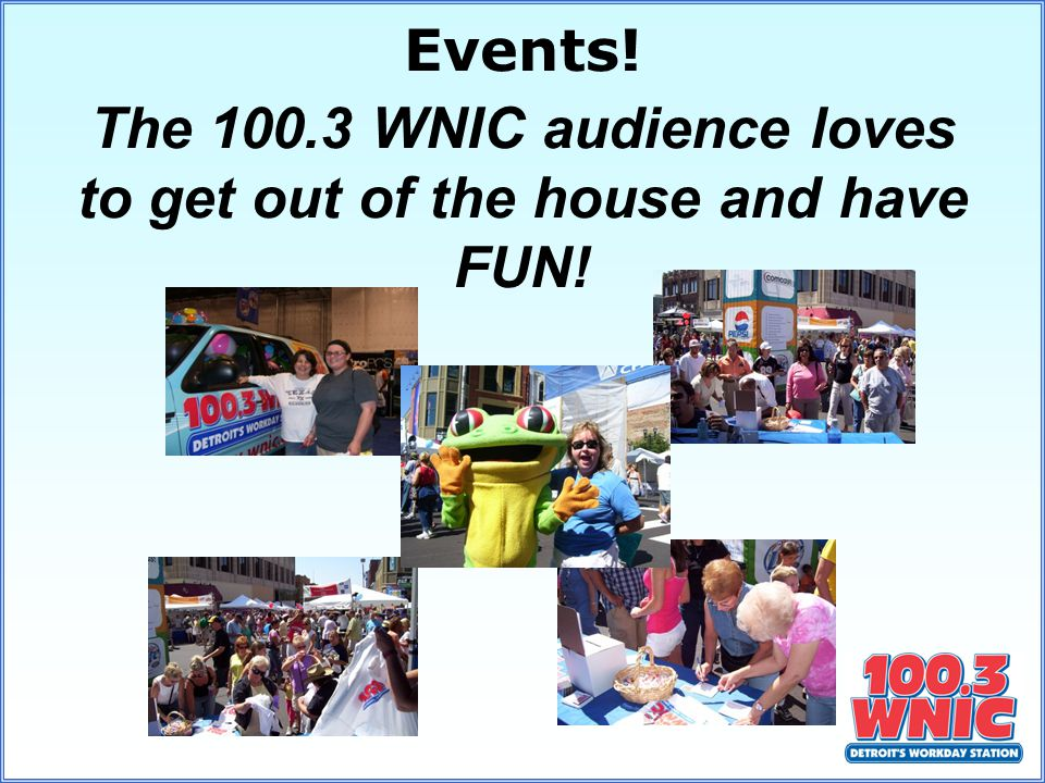 The 100.3 WNIC audience loves to get out of the house and have FUN! Events!