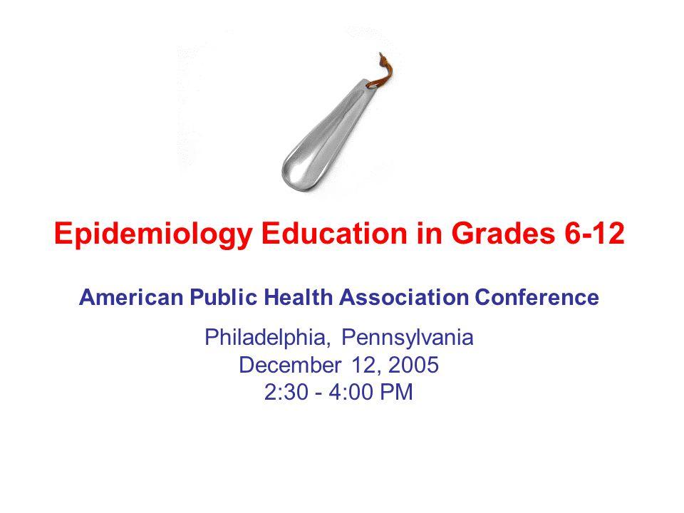 American Public Health Association Conference Epidemiology Education in Grades 6-12 Philadelphia, Pennsylvania December 12, 2005 2:30 - 4:00 PM