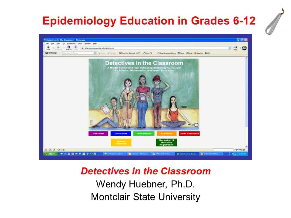 Epidemiology Education in Grades 6-12 Detectives in the Classroom Wendy Huebner, Ph.D.