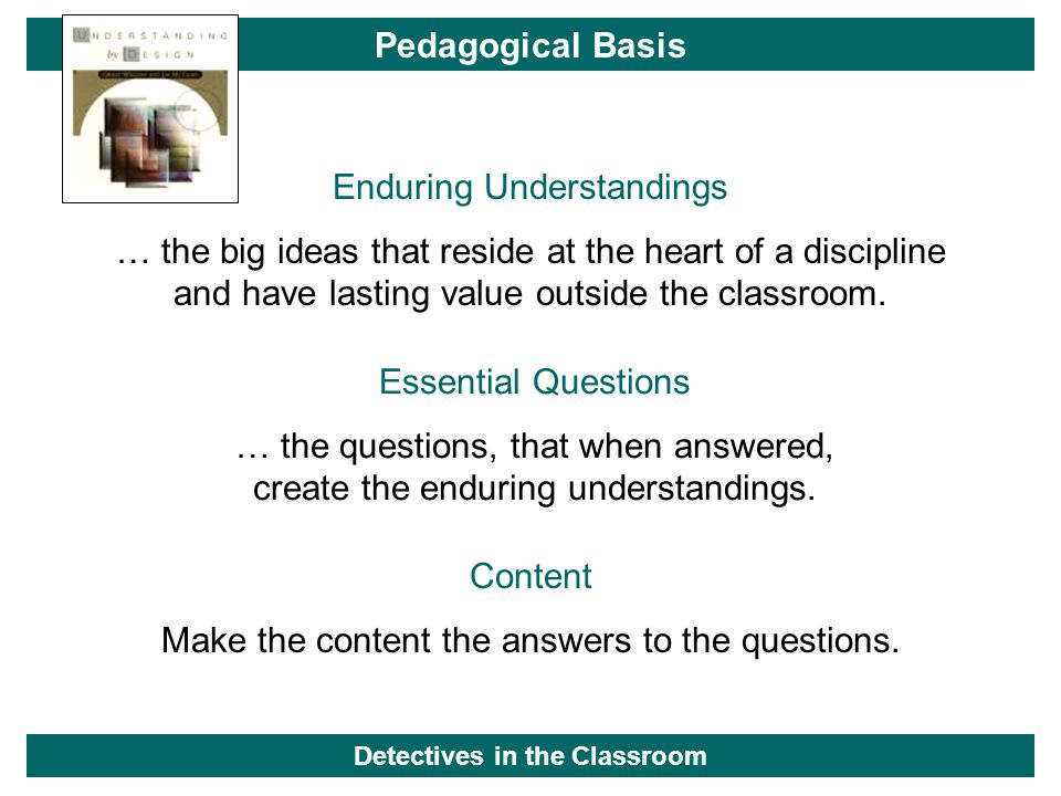 Pedagogical Basis Enduring Understandings … the big ideas that reside at the heart of a discipline and have lasting value outside the classroom. Essen