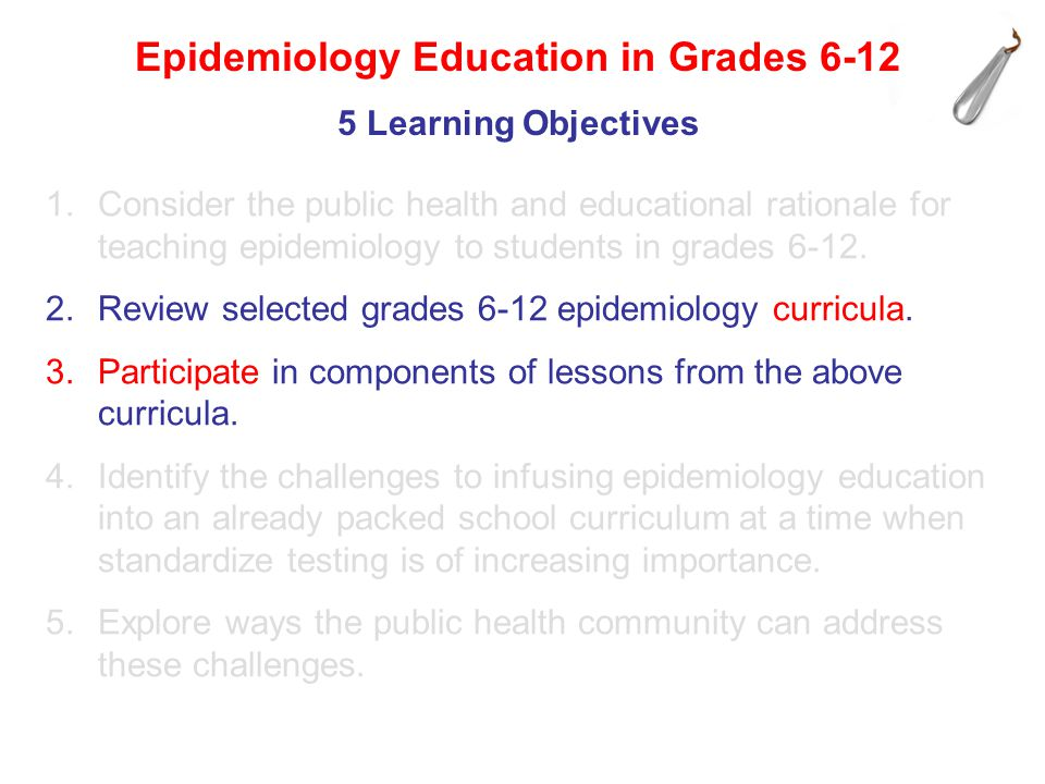 1.Consider the public health and educational rationale for teaching epidemiology to students in grades 6-12. 2.Review selected grades 6-12 epidemiolog